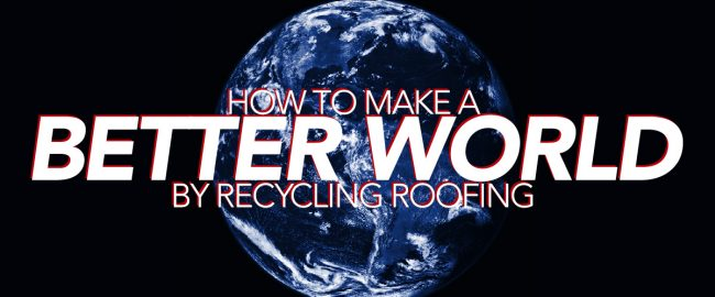 How To Make A Better World By Recycling Roofing