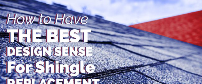 How to Have the Best Design Sense for Shingle Replacement