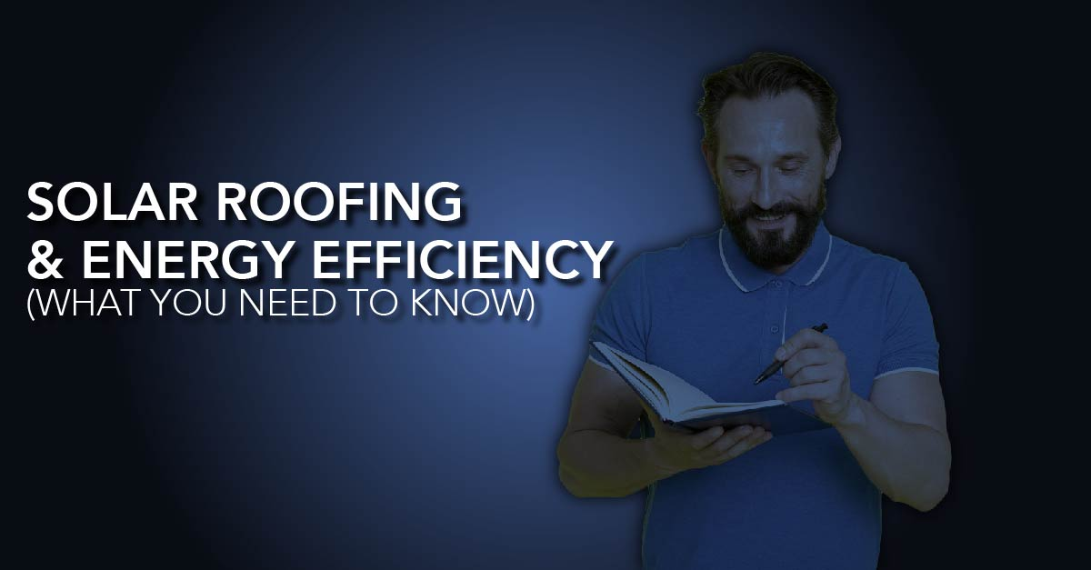 Solar Roofing & Energy Efficiency (What You Need To Know)