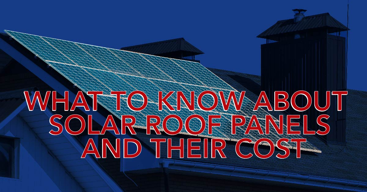 What To Know About Solar Roof Panels And Their Cost